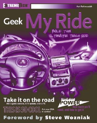 Geek My Ride: Build the Ultimate Tech Rod - Rahimzadeh, Auri, and Wozniak, Steve (Foreword by)