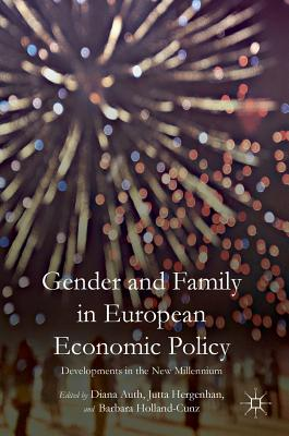 Gender and Family in European Economic Policy: Developments in the New Millennium - Auth, Diana (Editor), and Hergenhan, Jutta (Editor), and Holland-Cunz, Barbara (Editor)
