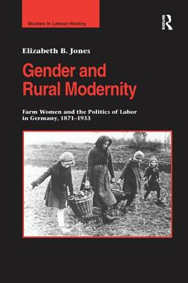 Gender and Rural Modernity: Farm Women and the Politics of Labor in Germany, 1871 1933 - Jones, Elizabeth B