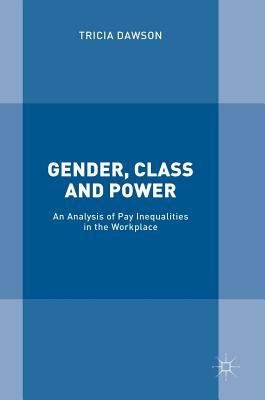 Gender, Class and Power: An Analysis of Pay Inequalities in the Workplace - Dawson, Tricia