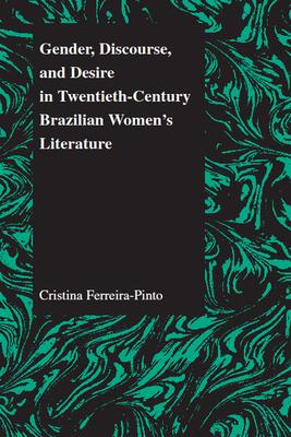 Gender Discourse and Desire in the 20th Century Brazilian Womens' Literature - Ferreira-Pinto, Cristina
