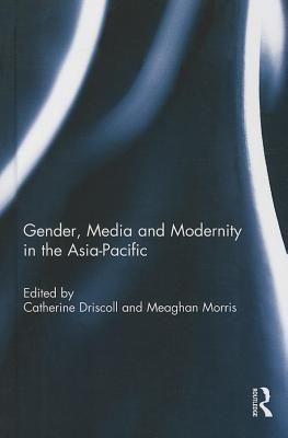 Gender, Media and Modernity in the Asia-Pacific - Driscoll, Catherine (Editor), and Morris, Meaghan (Editor)