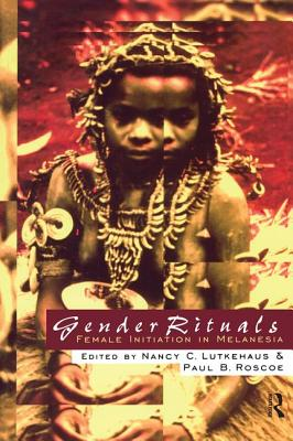 Gender Rituals: Female Initiation in Melanesia - Lutkehaus, Nancy, Professor (Editor), and Roscoe, Paul B (Editor)