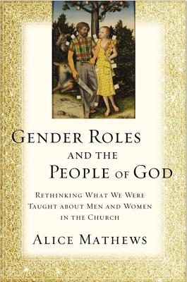 Gender Roles and the People of God: Rethinking What We Were Taught about Men and Women in the Church - Mathews, Alice, Dr.