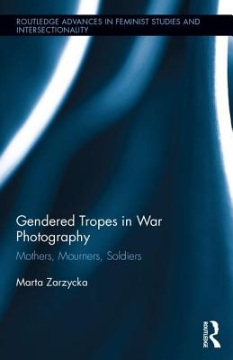 Gendered Tropes in War Photography: Mothers, Mourners, Soldiers - Zarzycka, Marta