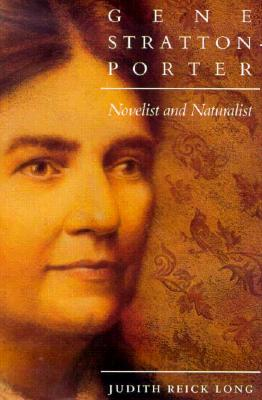 Gene Stratton-Porter: Novelist and Naturalist - Long, Judith Reick, and Gray, Ralph D (Foreword by)