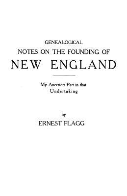 Genealogical Notes on the Founding of New England. My Ancestors' Part in That Undertaking - Flagg, Ernest