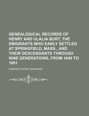 Genealogical Records of Henry and Ulalia Burt, the Emigrants Who Early Settled at Springfield, Mass., and Their Descendants Through Nine Generations, - Burnham, Roderick Henry