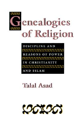Genealogies of Religion: Discipline and Reasons of Power in Christianity and Islam - Asad, Talal
