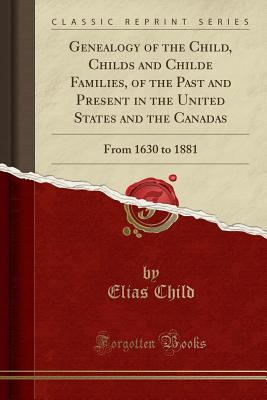 Genealogy of the Child, Childs and Childe Families, of the Past and Present in the United States and the Canadas: From 1630 to 1881 (Classic Reprint) - Child, Elias