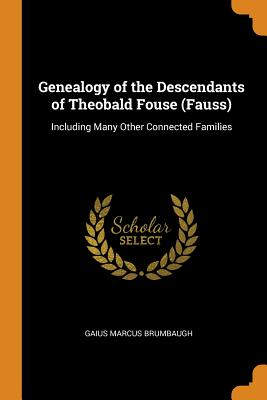 Genealogy of the Descendants of Theobald Fouse (Fauss): Including Many Other Connected Families - Brumbaugh, Gaius Marcus
