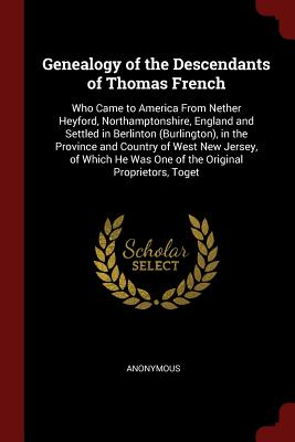 Genealogy of the Descendants of Thomas French: Who Came to America from Nether Heyford, Northamptonshire, England and Settled in Berlinton (Burlington), in the Province and Country of West New Jersey, of Which He Was One of the Original Proprietors, Toget - Anonymous