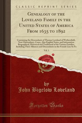 Genealogy of the Loveland Family in the United States of America from 1635 to 1892, Vol. 1: Containing the Descendants of Thomas Loveland of Wethersfield, Now Glastonbury, Conn;, Also English Notes, and Information Biographical, Historical and Traditional - Loveland, John Bigelow