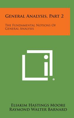 General Analysis, Part 2: The Fundamental Notions of General Analysis - Moore, Eliakim Hastings, and Barnard, Raymond Walter, and Bliss, G A (Foreword by)