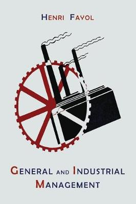 General and Industrial Management - Fayol, Henri, and Storrs, Constance (Translated by)