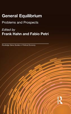 General equilibrium: problems and prospects - Petri, Fabio, and Hahn, Frank (Editor), and Petri, Fabio (Editor)
