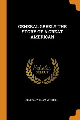 General Greely the Story of a Great American - Mitchell, General William