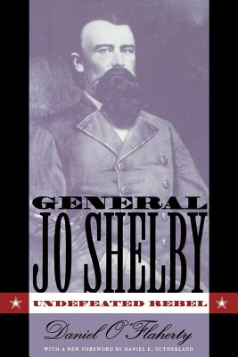 General Jo Shelby: Undefeated Rebel - O'Flaherty, Daniel