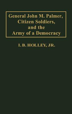 General John M. Palmer, Citizen Soldiers, and the Army of a Democracy. - Holley, I B