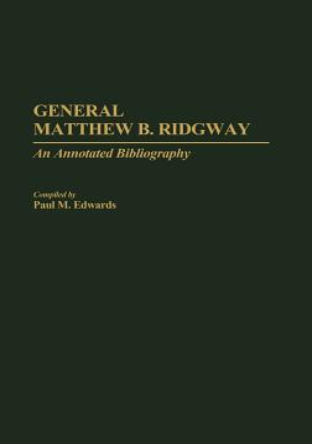 General Matthew B. Ridgway: An Annotated Bibliography - Edwards, Paul M