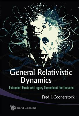 General Relativistic Dynamics: Extending Einstein's Legacy Throughout the Universe - Cooperstock, Fred Isaac