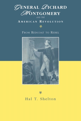 General Richard Montgomery and the American Revolution: From Redcoat to Rebel - Shelton, Hal T