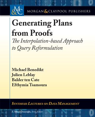 Generating Plans from Proofs: The Interpolation-Based Approach to Query Reformulation - Benedikt, Michael, and Leblay, Julien, and Ten Cate, Balder