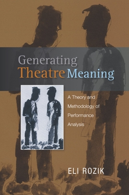 Generating Theatre Meaning: A Theory and Methodology of Performance Analysis - Rozik, Eli