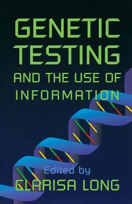 Genetic Testing and the Use of Information - Long, Clarisa (Editor), and Watson, Michael S, Dr., Ph.D. (Contributions by), and Rothenberg, Karen (Contributions by)