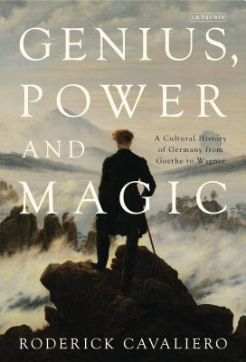 Genius, Power and Magic: A Cultural History of Germany from Goethe to Wagner - Cavaliero, Roderick