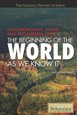 Geochronology, Dating, and Precambrian Time: The Beginning of the World as We Know It - Rafferty, John P (Editor)