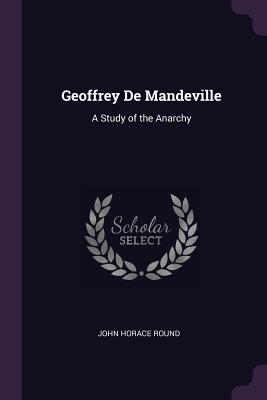 Geoffrey de Mandeville: A Study of the Anarchy - Round, John Horace