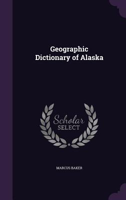 Geographic Dictionary of Alaska - Baker, Marcus