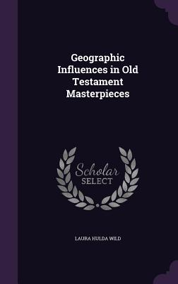 Geographic Influences in Old Testament Masterpieces - Wild, Laura Hulda