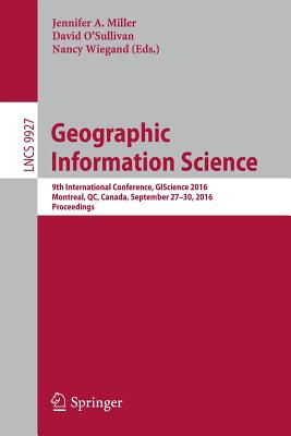 Geographic Information Science: 9th International Conference, Giscience 2016, Montreal, Qc, Canada, September 27-30, 2016, Proceedings - Miller, Jennifer A (Editor)