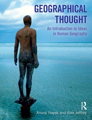 Geographical Thought: An Introduction to Ideas in Human Geography - Nayak, Anoop, and Jeffrey, Alex, Dr.