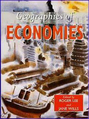 Geographies of Economies - Lee, Roger (Editor), and Wills, Jane, Ba, Ma, Msc (Editor), and Lee, R (Editor)