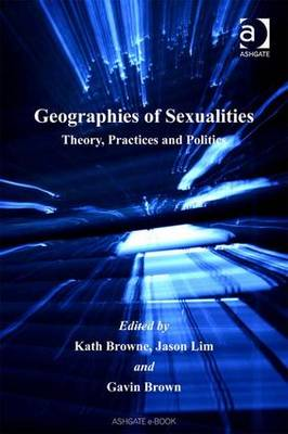 Geographies of Sexualities: Theory, Practices and Politics - Browne, Kath (Editor)