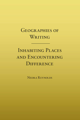 Geographies of Writing: Inhabiting Places and Encountering Difference - Reynolds, Nedra