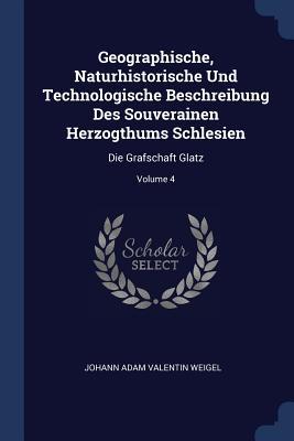 Geographische, Naturhistorische Und Technologische Beschreibung Des Souverainen Herzogthums Schlesien: Die Grafschaft Glatz; Volume 4 - Johann Adam Valentin Weigel (Creator)