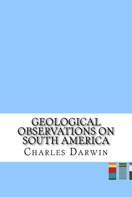 Geological Observations on South America - Darwin, Charles, Professor
