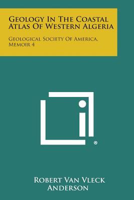 Geology in the Coastal Atlas of Western Algeria: Geological Society of America, Memoir 4 - Anderson, Robert Van Vleck