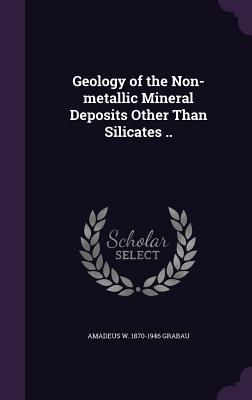 Geology of the Non-Metallic Mineral Deposits Other Than Silicates .. - Grabau, Amadeus W 1870-1946