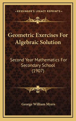 Geometric Exercises for Algebraic Solution: Second Year Mathematics for Secondary School (1907) - Myers, George William