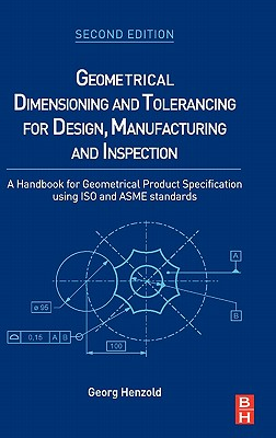 Geometrical Dimensioning and Tolerancing for Design, Manufacturing and Inspection: A Handbook for Geometrical Product Specification Using ISO and Asme Standards - Henzold, Georg
