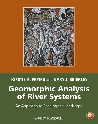 Geomorphic Analysis of River Systems: An Approach to Reading the Landscape - Fryirs, Kirstie A., and Brierley, Gary J.