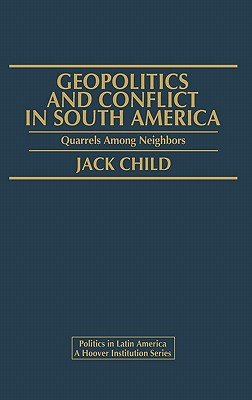 Geopolitics and Conflict in South America: Quarrels Among Neighbors - Child, Jack, and Unknown
