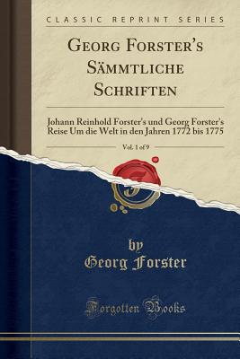 Georg Forster's S?mmtliche Schriften, Vol. 1 of 9: Johann Reinhold Forster's Und Georg Forster's Reise Um Die Welt in Den Jahren 1772 Bis 1775 (Classic Reprint) - Forster, Georg