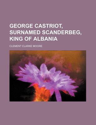 George Castriot, Surnamed Scanderbeg, King of Albania - Moore, Clement Clarke