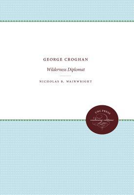 George Croghan: Wilderness Diplomat - Wainwright, Nicholas B